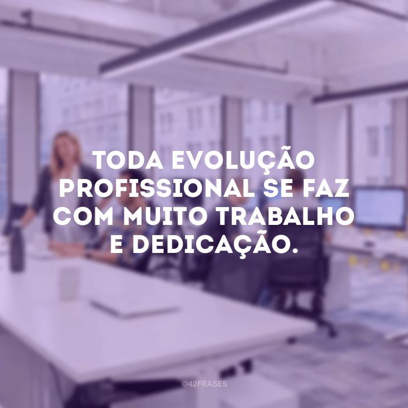 Toda evolução profissional se faz com muito trabalho e dedicação.