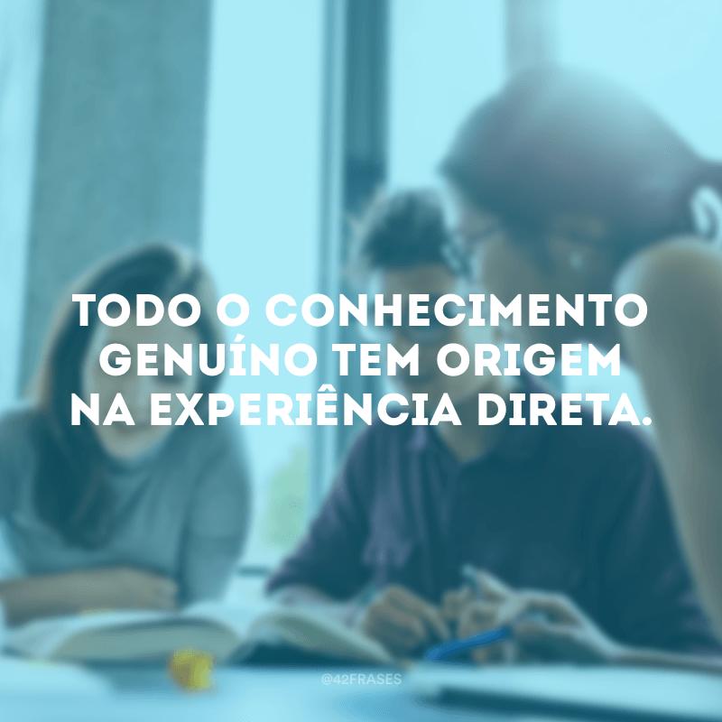 Todo o conhecimento genuíno tem origem na experiência direta.