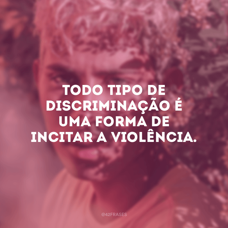 Todo tipo de discriminação é uma forma de incitar a violência.