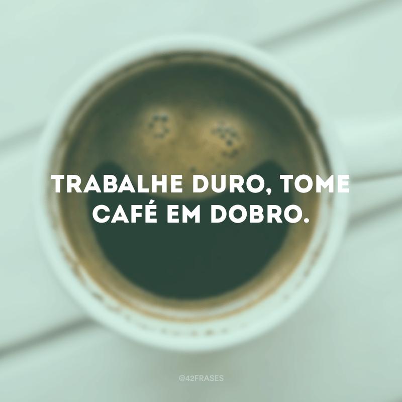 Trabalhe duro, tome café em dobro.