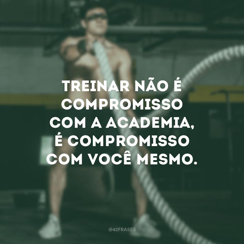 Treinar não é compromisso com a academia, é compromisso com você mesmo.