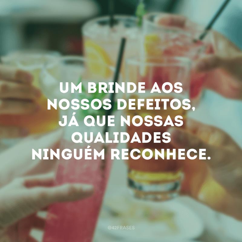 Um brinde aos nossos defeitos, já que nossas qualidades ninguém reconhece.