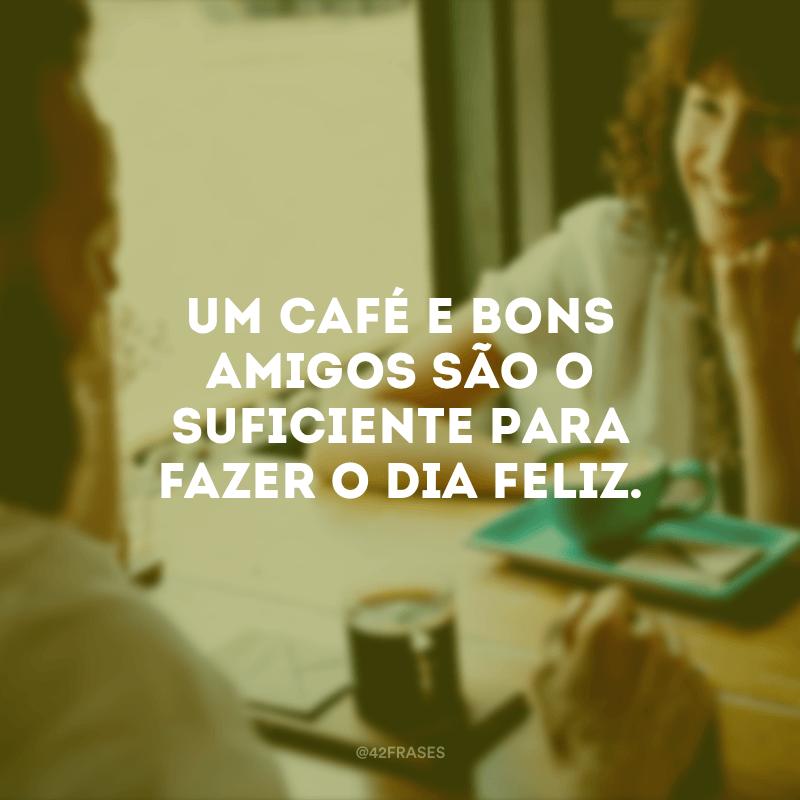 Um café e bons amigos são o suficiente para fazer o dia feliz.