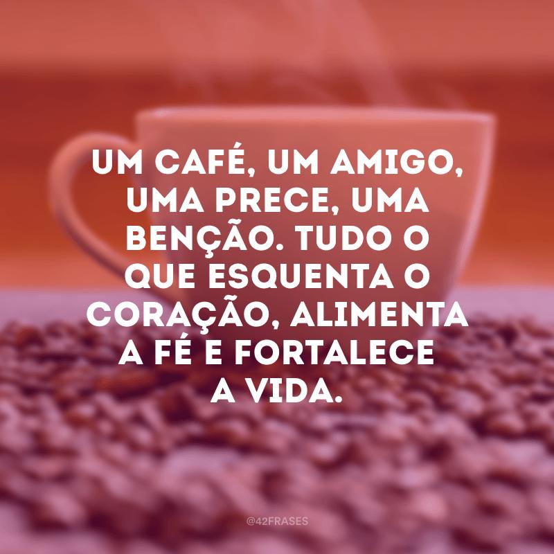 Um café, um amigo, uma prece, uma benção. Tudo o que esquenta o coração, alimenta a fé e fortalece a vida.