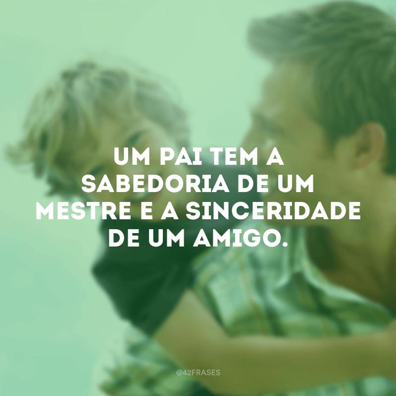 Um pai tem a sabedoria de um mestre e a sinceridade de um amigo.