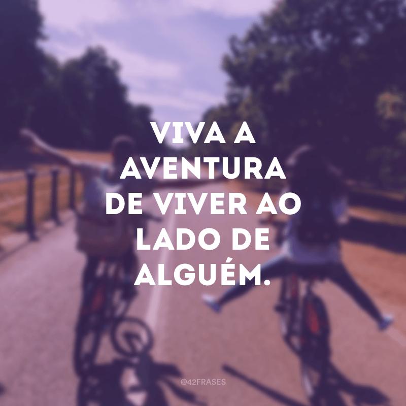 Viva a aventura de viver ao lado de alguém.