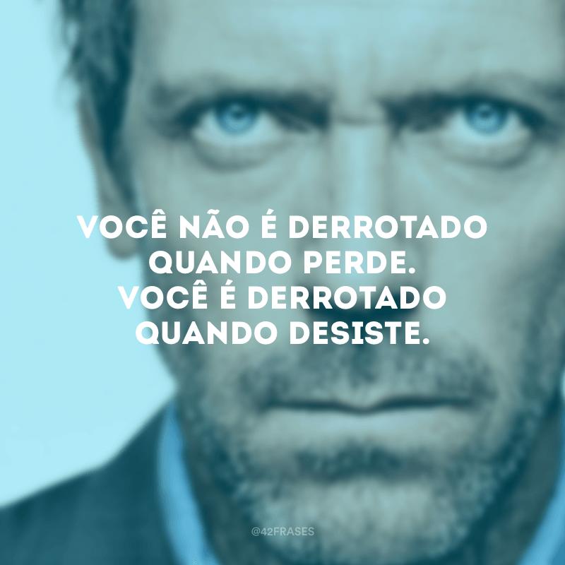 Você não é derrotado quando perde. Você é derrotado quando desiste.