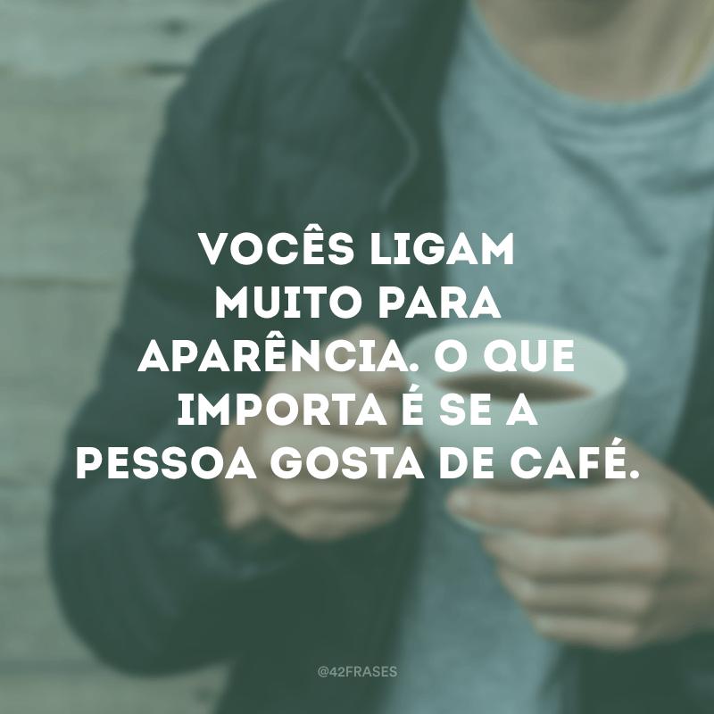 Vocês ligam muito para aparência. O que importa é se a pessoa gosta de café.