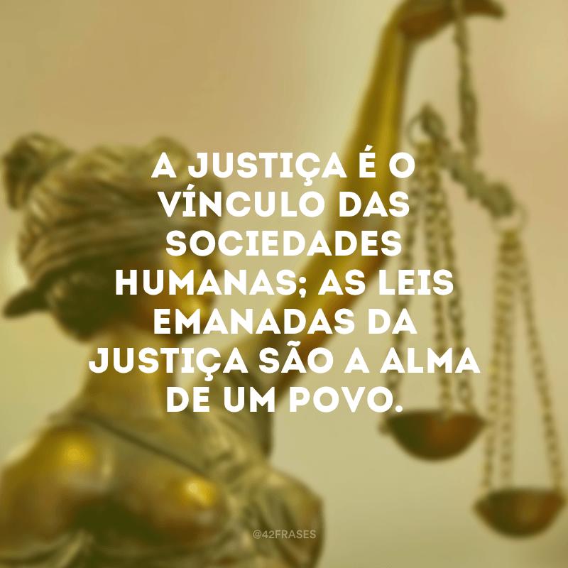 A justiça é o vínculo das sociedades humanas; as leis emanadas da justiça são a alma de um povo.
