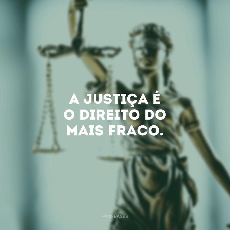 A justiça é o direito do mais fraco.