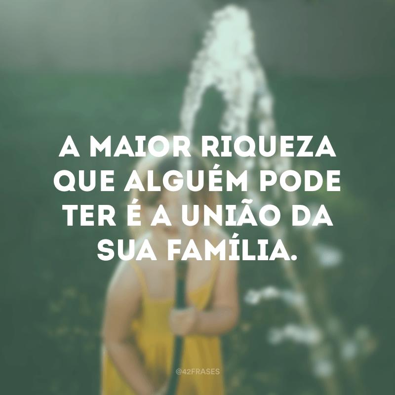 A maior riqueza que alguém pode ter é a união da sua família.