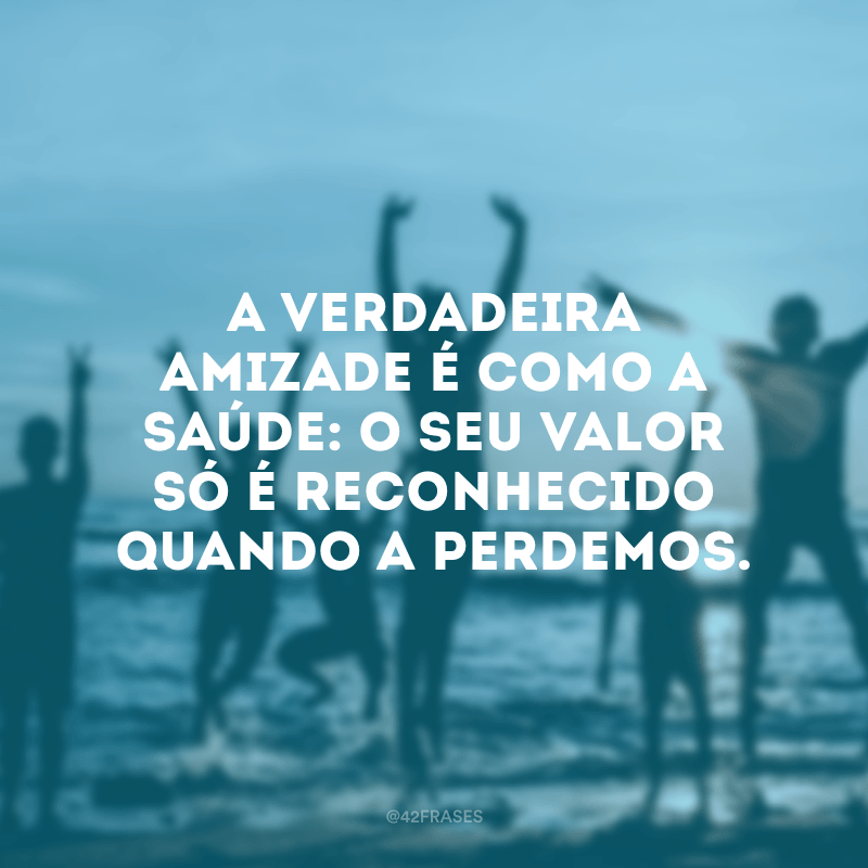 A verdadeira amizade é como a saúde: o seu valor só é reconhecido quando a perdemos.