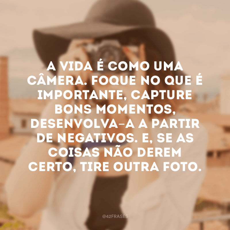 A vida é como uma câmera. Foque no que é importante, capture bons momentos, desenvolva-a a partir de negativos. E, se as coisas não derem certo, tire outra foto.