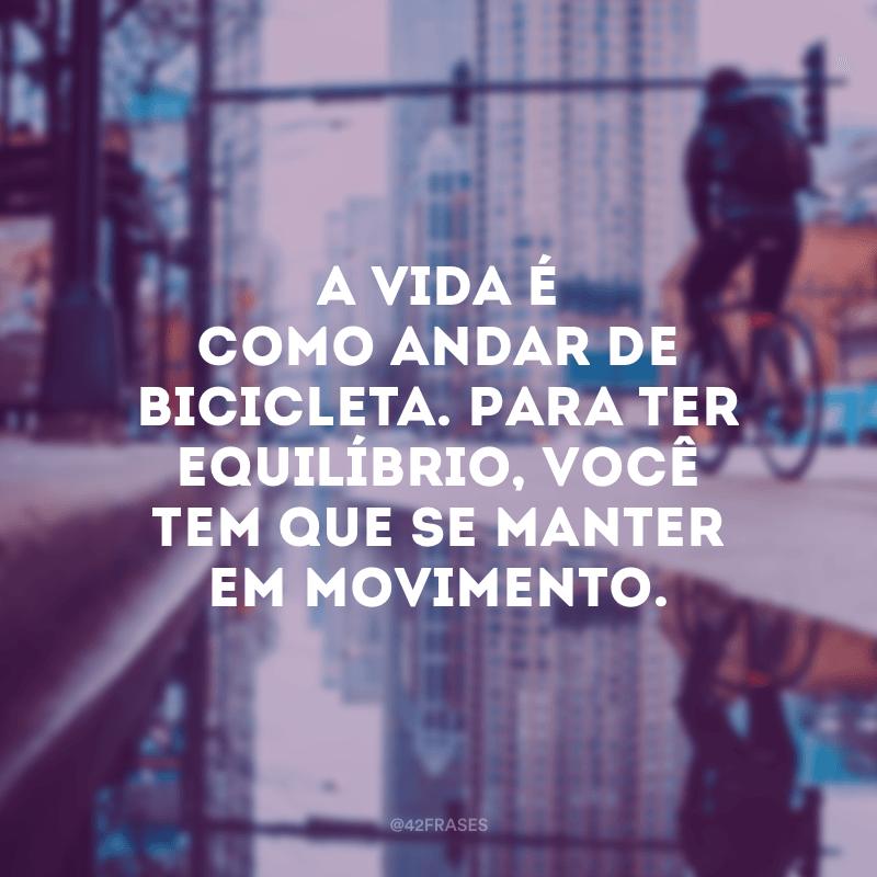 A vida é como andar de bicicleta. Para ter equilíbrio, você tem que se manter em movimento.