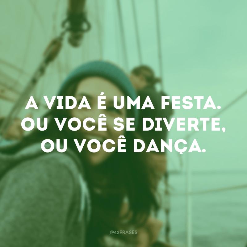 A vida é uma festa. Ou você se diverte, ou você dança.