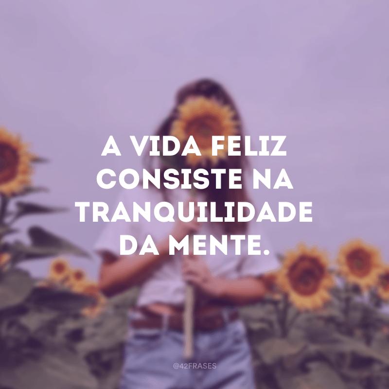 A vida feliz consiste na tranquilidade da mente.