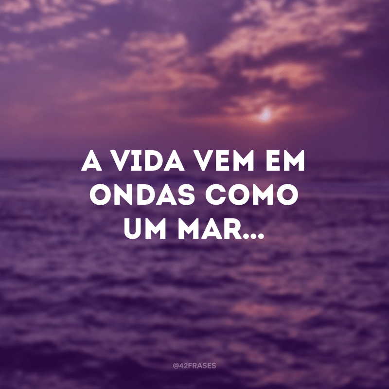 A vida vem em ondas como um mar…