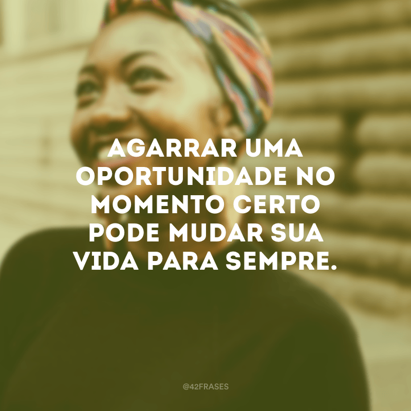 Agarrar uma oportunidade no momento certo pode mudar sua vida para sempre.