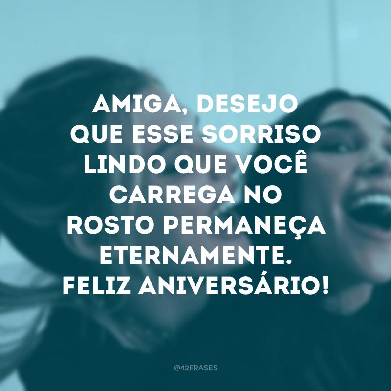 Amiga, desejo que esse sorriso lindo que você carrega no rosto permaneça eternamente. Feliz aniversário!