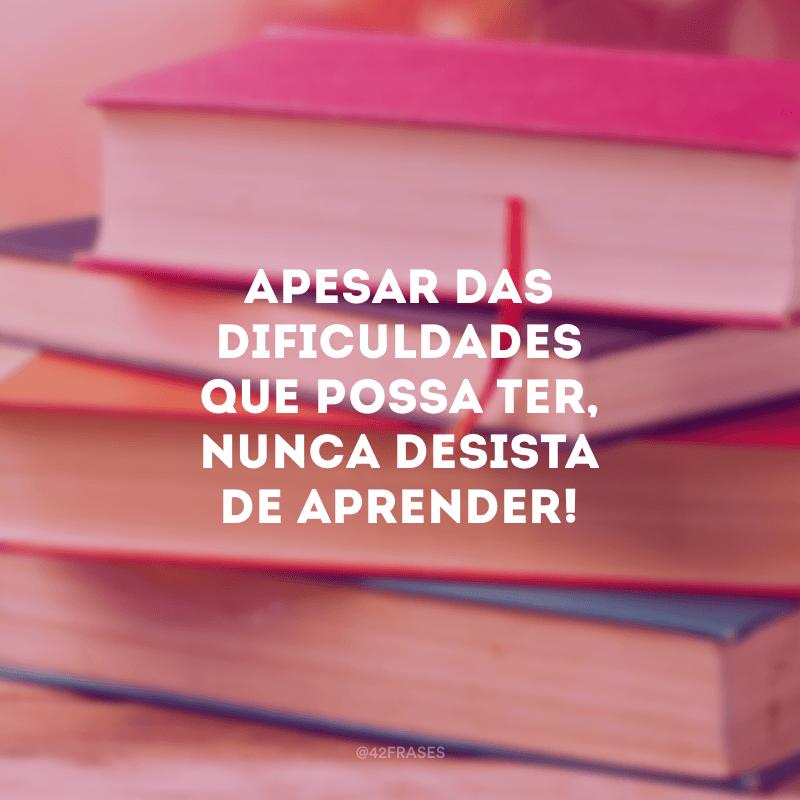 Apesar das dificuldades que possa ter, nunca desista de aprender!