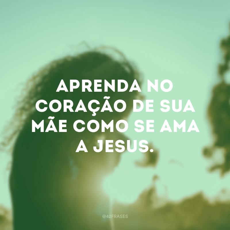 Aprenda no coração de sua Mãe como se ama a Jesus.