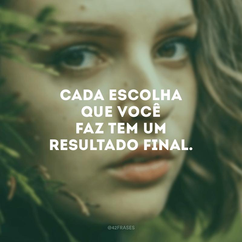 Cada escolha que você faz tem um resultado final.