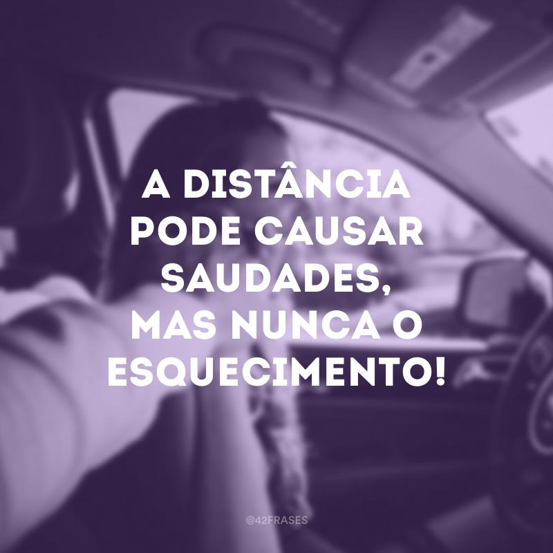 A distância pode causar saudades, mas nunca o esquecimento!