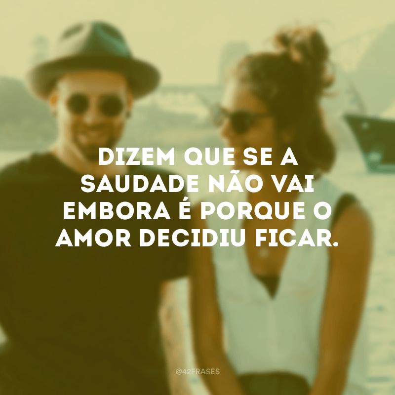 Dizem que se a saudade não vai embora é porque o amor decidiu ficar.