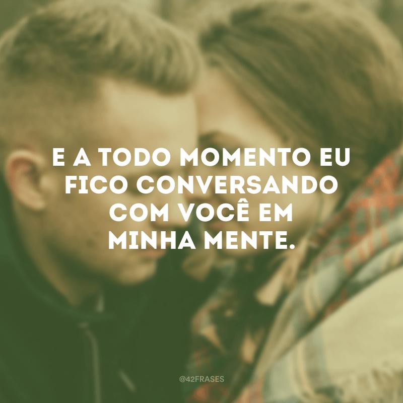 E a todo momento eu fico conversando com você em minha mente.