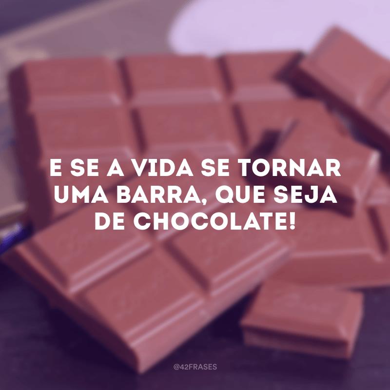 E se a vida se tornar uma barra, que seja de chocolate!