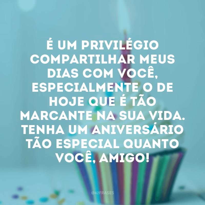 É um privilégio compartilhar meus dias com você, especialmente o de hoje que é tão marcante na sua vida. Tenha um aniversário tão especial quanto você, amigo!