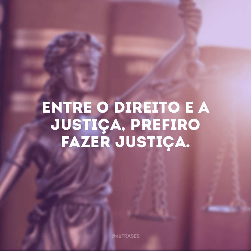 Entre o Direito e a Justiça, prefiro fazer Justiça.