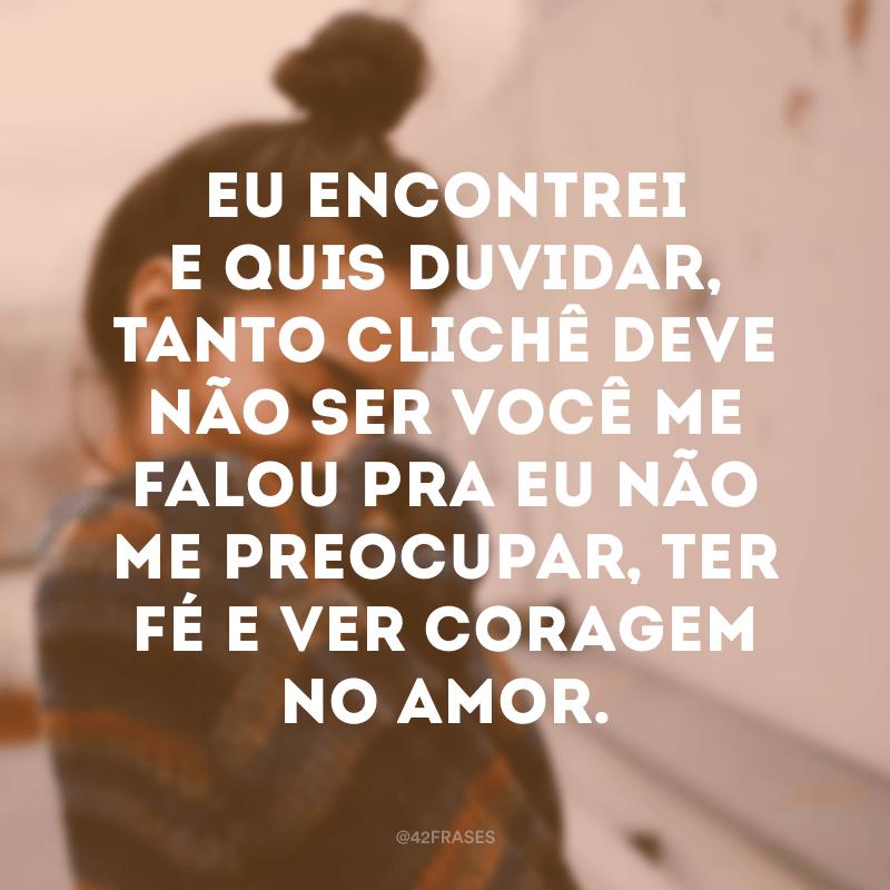 Eu encontrei e quis duvidar, tanto clichê deve não ser você me falou pra eu não me preocupar, ter fé e ver coragem no amor.