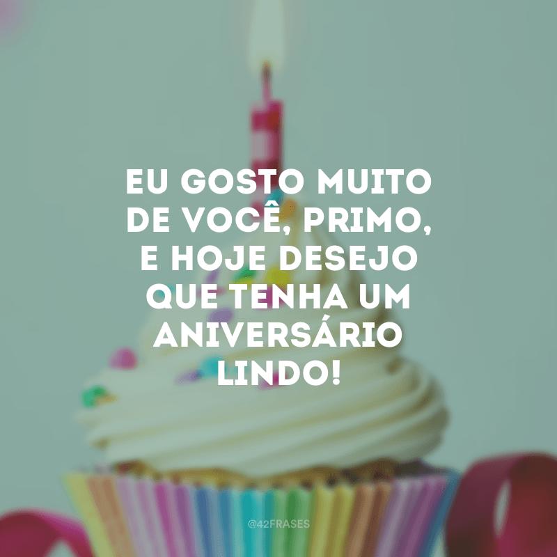 Eu gosto muito de você, primo, e hoje desejo que tenha um aniversário lindo!