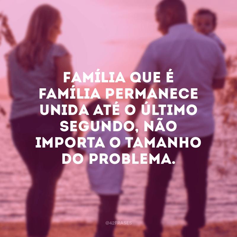 Família que é família permanece unida até o último segundo, não importa o tamanho do problema.