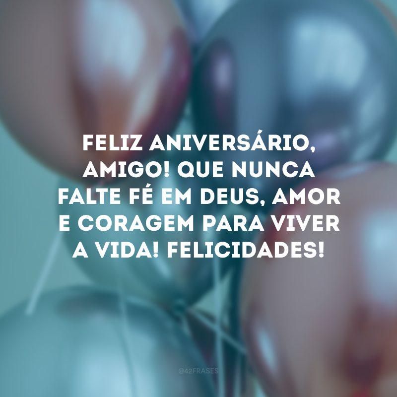 Feliz aniversário, amigo! Que nunca falte fé em Deus, amor e coragem para viver a vida! Felicidades!