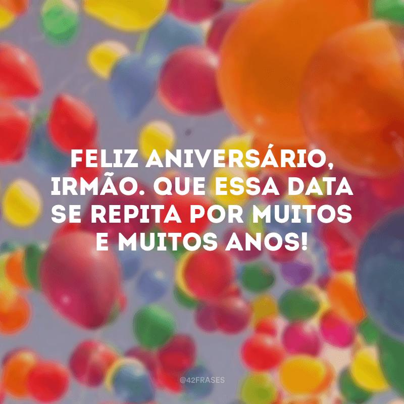 Feliz aniversário, irmão. Que essa data se repita por muitos e muitos anos!