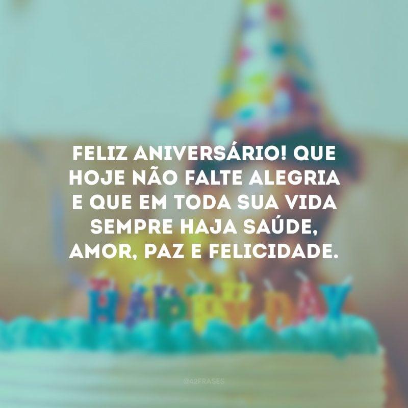 Feliz aniversário! Que hoje não falte alegria e que em toda sua vida sempre haja saúde, amor, paz e felicidade.