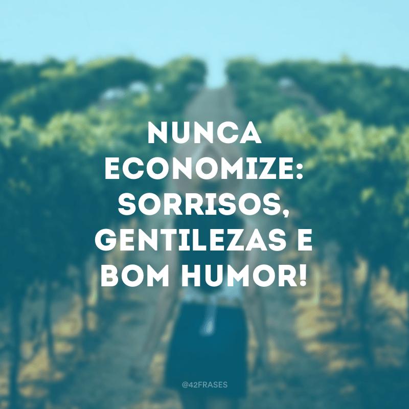 Nunca economize: sorrisos, gentilezas e bom humor!