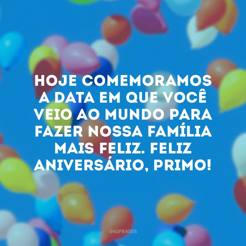 Hoje comemoramos a data em que você veio ao mundo para fazer nossa família mais feliz. Feliz aniversário, primo!