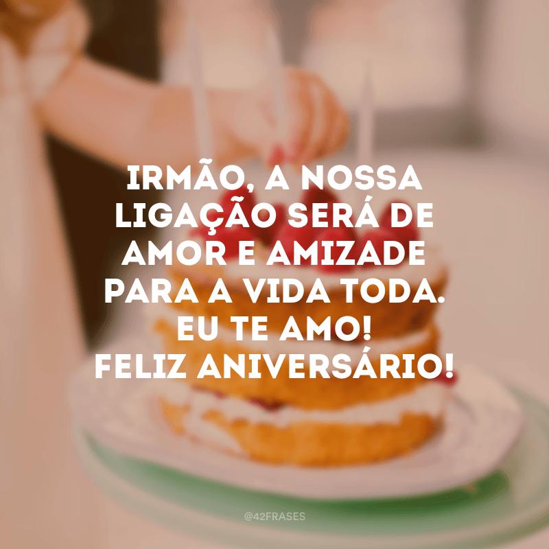 Irmão, a nossa ligação será de amor e amizade para a vida toda. Eu te amo! Feliz aniversário!
