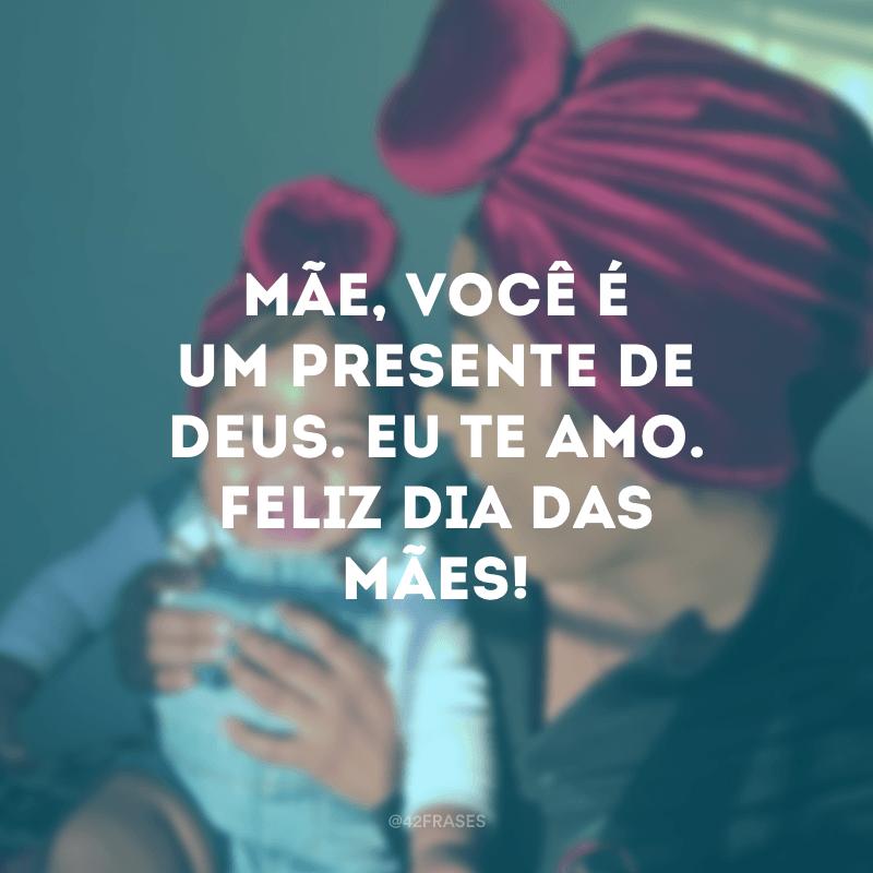 Mãe, você é um presente de Deus. Eu te amo. Feliz Dia das Mães!