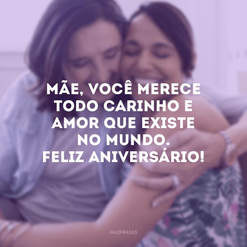 Mãe, você merece todo carinho e amor que existe no mundo. Feliz aniversário!