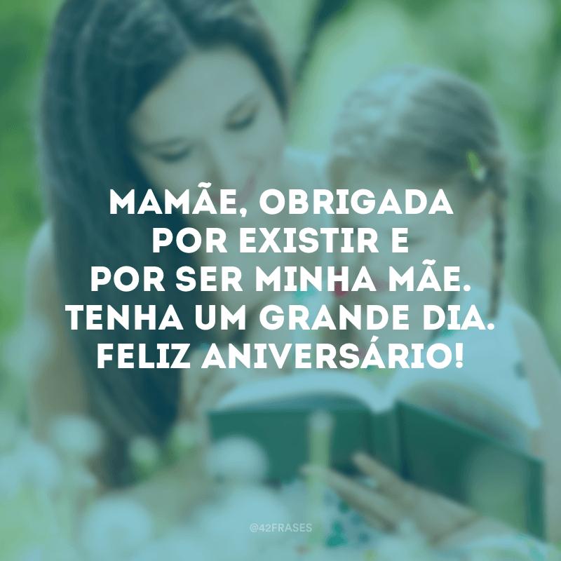 Mamãe, obrigada por existir e por ser minha mãe. Tenha um grande dia. Feliz aniversário!