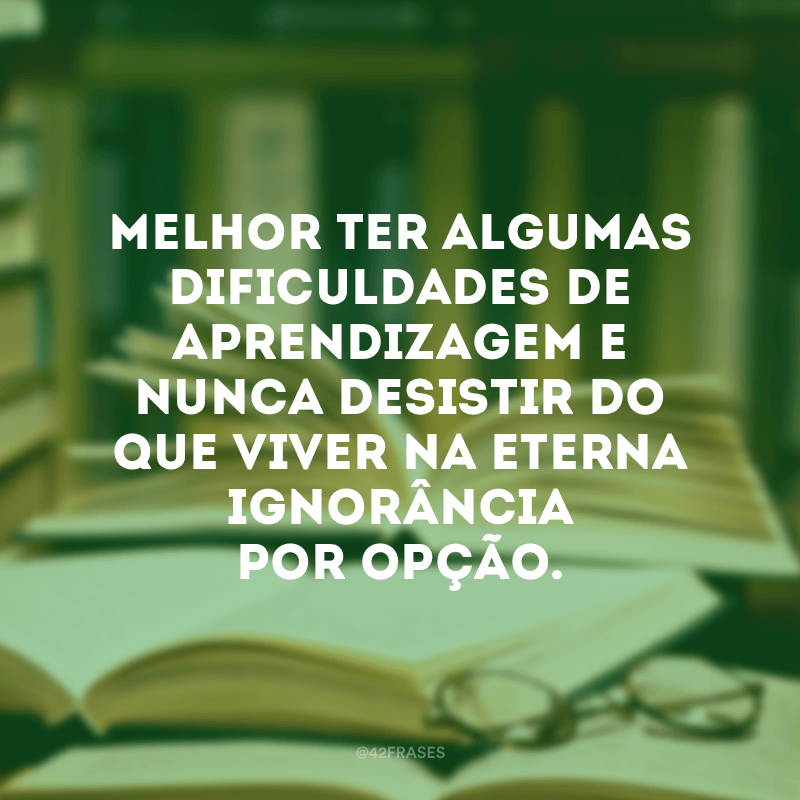 Melhor ter algumas dificuldades de aprendizagem e nunca desistir do que viver na eterna ignorância por opção.