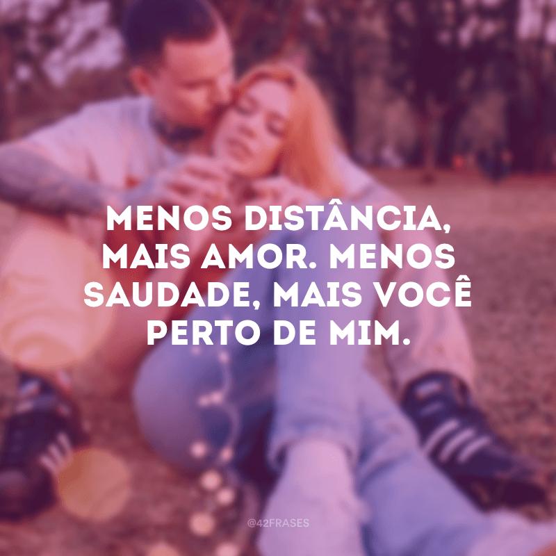 Menos distância, mais amor. Menos saudade, mais você perto de mim.