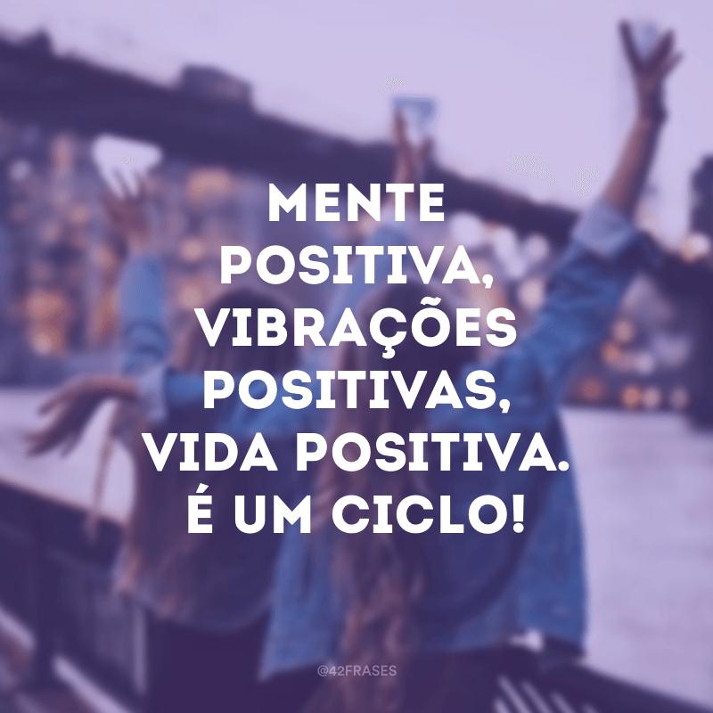 Mente positiva, vibrações positivas, vida positiva. É um ciclo!