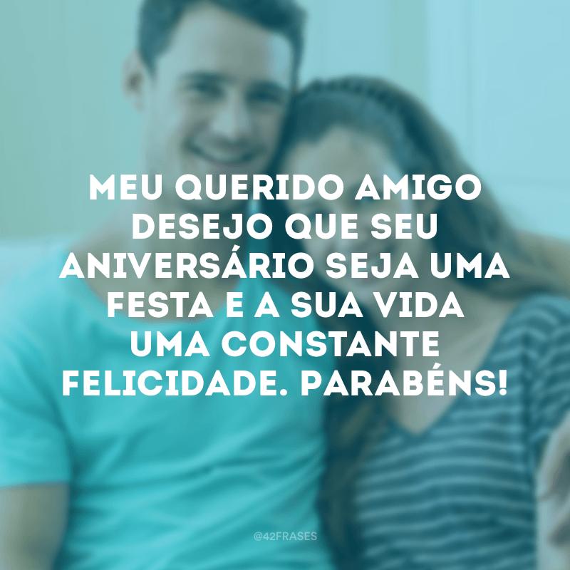 Meu querido amigo, desejo que seu aniversário seja uma festa e a sua vida uma constante felicidade. Parabéns!