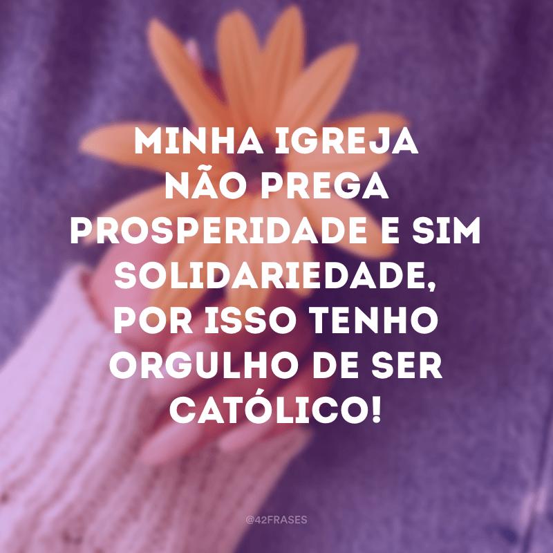 Minha igreja não prega prosperidade e sim solidariedade, por isso tenho orgulho de ser católico!