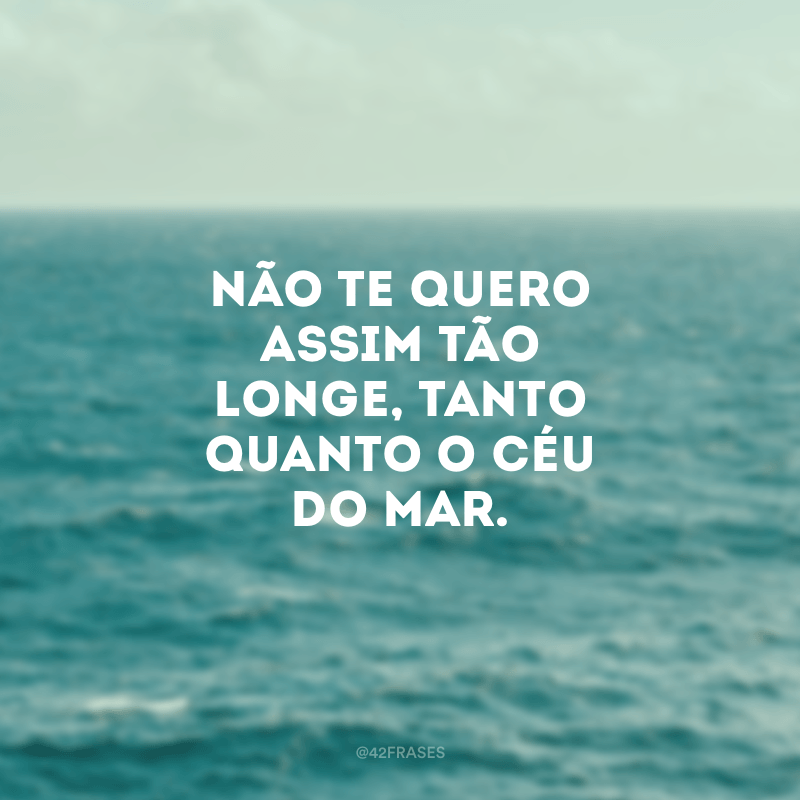 Não te quero assim tão longe, tanto quanto o céu do mar.
